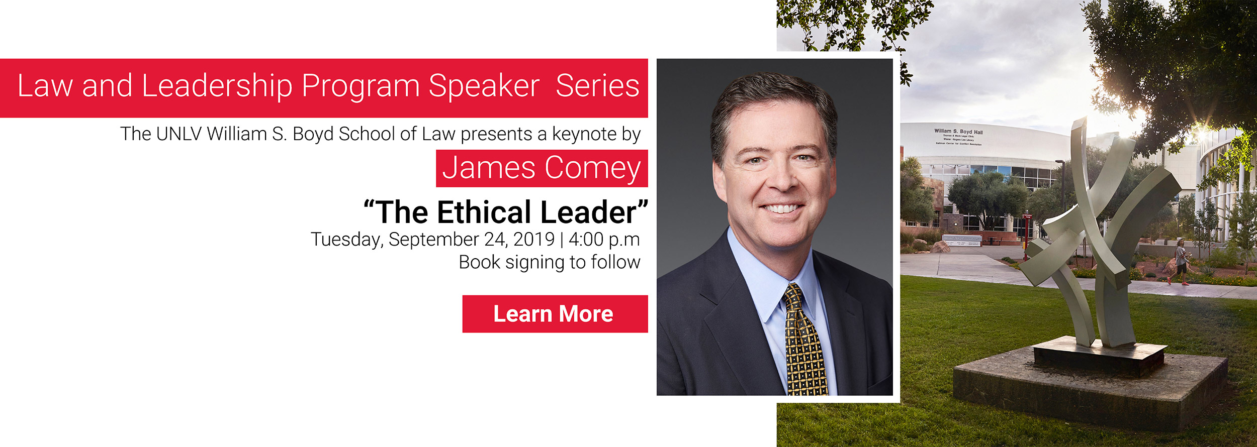 Law and Leadership Program Speaker Series. The UNLV William S. Boys School of Law presents a keynote by James Comey - 'The Ethical Leader' on Tuesday, September 24, 2019 at 4 p.m. Book signing to follow. Learn more about the event and RSVP.