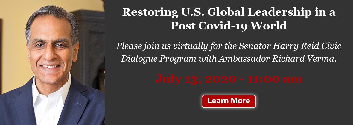 Restoring U.S. Global Leadership in a Post Covid-19 - World Please join us virtually for the Senator Harry Reid Civic Dialogue Program with Ambassador Richard Verma. - July 13, 2020 - 11:00 am