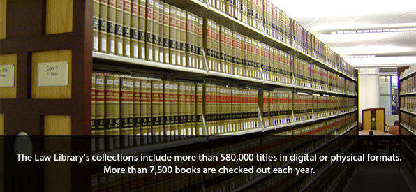 The Law Library's collections include more than 580,000 titles in digital or physical formats. More than 7,500 books are checked out each year.
