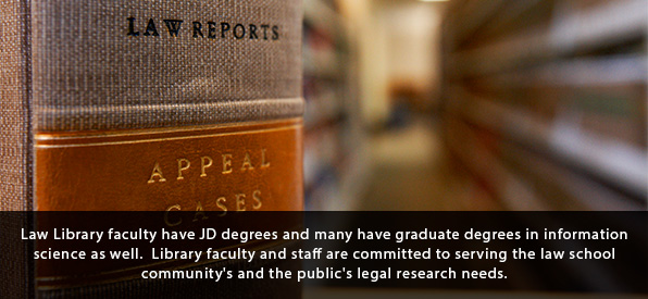 Law Library faculty have JD degrees and many have graduate degrees in information science as well.  Library faculty and staff are committed to serving the law school community's and the public's legal research needs.