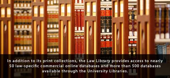 In addition to its print collections, the Law Library provides access to nearly 50 law-specific commercial online databases and more than 500 databases available through the University Libraries.