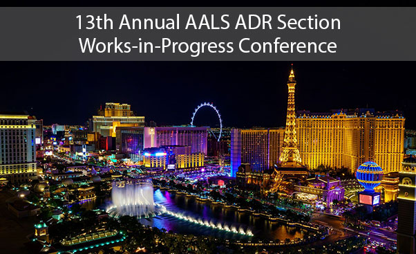 13th Annual AALS ADR Section Works-in-Progress Conference in Las Vegas, NV on October 4 & 5, 2019