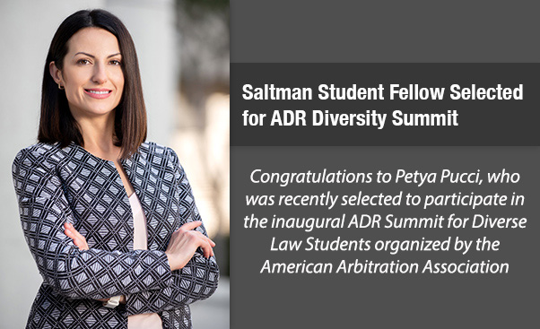 Saltman Student Fellow Selected for ADR Diversity Summit - Congratulations to Petya Pucci, who was recently selected to participate in the inaugural ADR Summit for Diverse Law Students organized by the American Arbitration Association